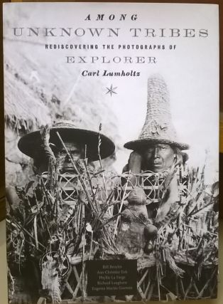 Among Unknown Tribes: Rediscovering the Photographs of Explorer Carl Lumholtz (Bill and Alice...
