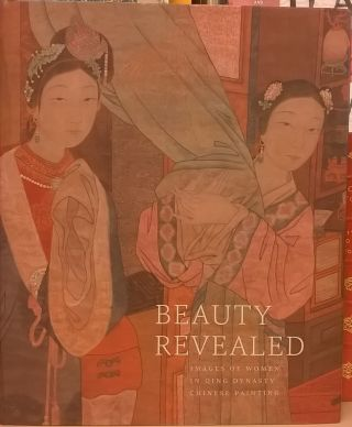 Beauty Revealed: Images of Women in Qing Dynasty Chinese Painting. James Cahill, Sarah Handler, Julia M. White.