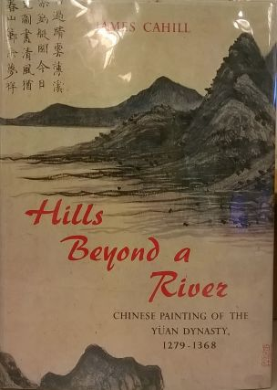 Hills Beyond a River: Chinese Painting of the Yuan Dynasty, 1279-1368. James Cahill