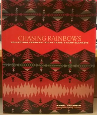 Chasing Rainbows: Collecting American Indian Trade & Camp Blankets. Barry Friedman
