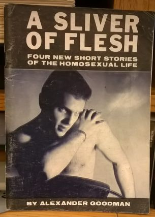 A Sliver of Flesh: Four Short Stories of the Homosexual Life. Alexander Goodman