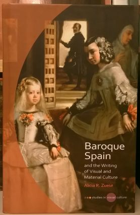 Baroque Spain and the Writing of Visual and Material Culture. Alicia R. Zuese