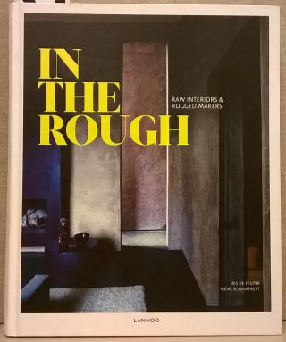 In The Rough: Raw Interiors & Rugged Makers. Iris de Feijter, Irene Schampeaert