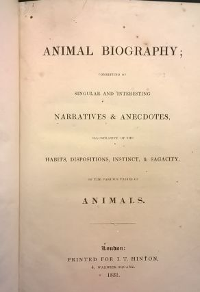 Animal Biography; consisting of Singular and Interesting Narrative & Anecdotes, Illustrative of the Habits, Dispositions, Instinct, & Sagacity of the Various Tribes of Animals