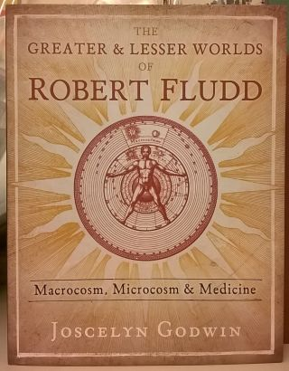 The Greater & Lesser Worlds of Robert Fludd: Macrocosm, Microcosm & Medicine. Joscelyn Godwin