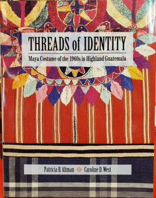 Threads of Identity: Maya Costume of the 1960s in Highland Guatemala. Caroline D. West Patricia...