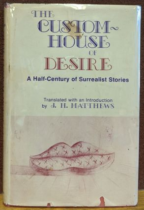 The Custom-House of Desire: A Half-Century of Surrealist Stories. J. H. Matthews, trns