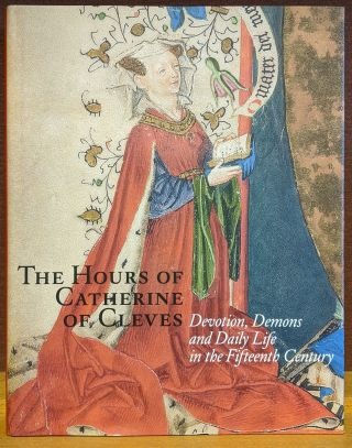 The Hours of Catherine of Cleves: Devotion, Demons, and Daily Life in the Fifteenth Century. Rob...