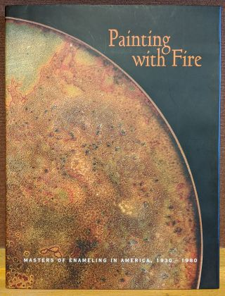 Painting With Fire: Masters of Enameling in America, 1930-1980. Bernard N. Jazzar, Harold B. Nelson