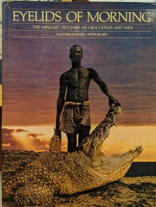 Eyelids of Morning: The Mingled Destinies of Crocodiles and Men. Alistair Graham, Peter Beard