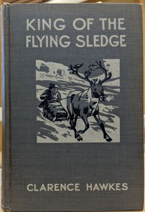 King of the Flying Sledge: The Biography of a Reindeer. Clarence Hawkes